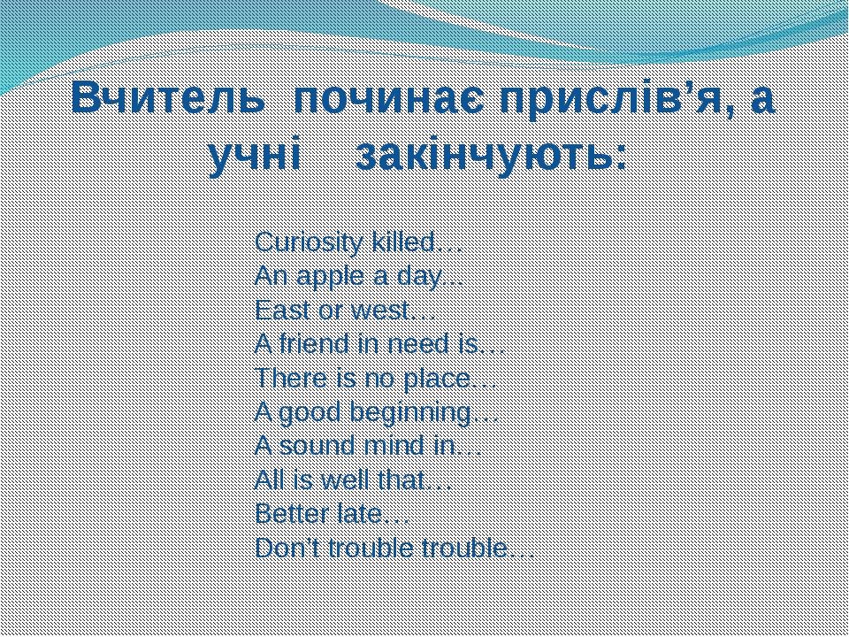 Вчитель починає прислів'я, а учні закінчують: Curiosity killed… An apple a d...