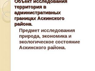 Объект исследования территория в административных границах Аскинского района.