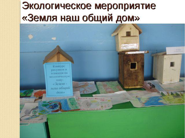 Экологическое мероприятие «Земля наш общий дом»