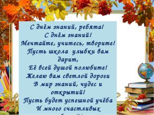 С днём знаний, ребята! С днём знаний! Мечтайте, учитесь, творите! Пусть школа