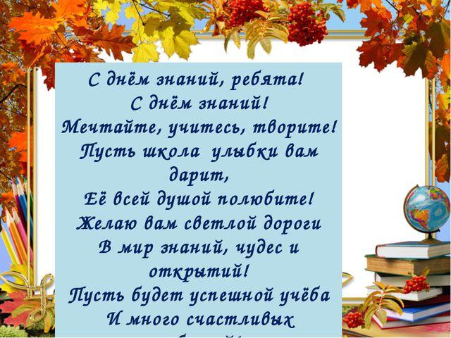 С днём знаний, ребята! С днём знаний! Мечтайте, учитесь, творите! Пусть школа...