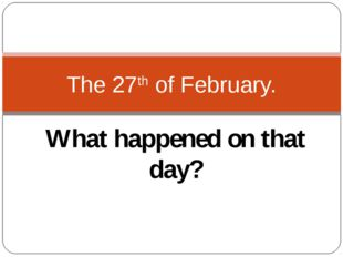 What happened on that day? The 27th of February.