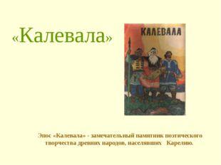 «Калевала» Эпос «Калевала» - замечательный памятник поэтического творчества