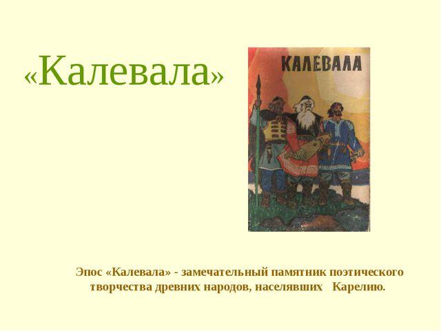 «Калевала» Эпос «Калевала» - замечательный памятник поэтического творчества...