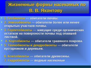 Жизненные формы насекомыхпо В. В. Яхонтову 1. Геобионты — обитатели почвы. 2