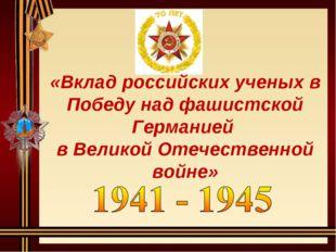 «Вклад российских ученых в Победу над фашистской Германией в Великой Отечеств