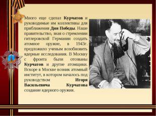 Много еще сделал Курчатов и руководимые им коллективы для приближения Дня По