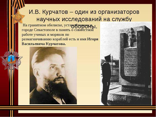 И.В. Курчатов – один из организаторов научных исследований на службу обороны....