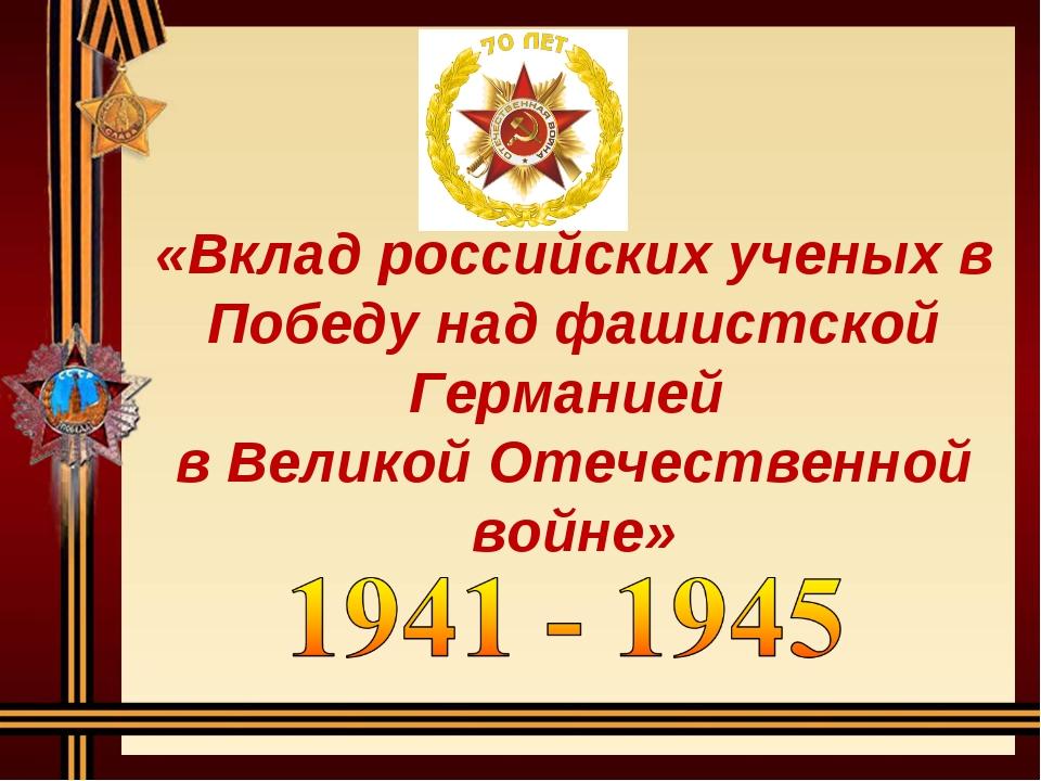 «Вклад российских ученых в Победу над фашистской Германией в Великой Отечеств...