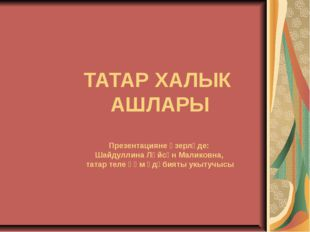 ТАТАР ХАЛЫК АШЛАРЫ Презентацияне әзерләде: Шайдуллина Ләйсән Маликовна, татар