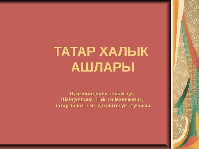ТАТАР ХАЛЫК АШЛАРЫ Презентацияне әзерләде: Шайдуллина Ләйсән Маликовна, татар...