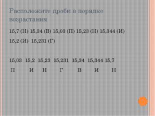 Расположите дроби в порядке возрастания 15,7 (Н) 15,34 (В) 15,03 (П) 15,23 (Н