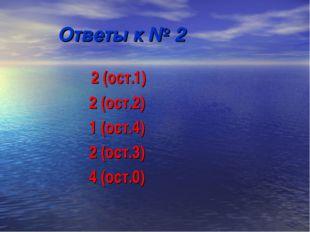 Ответы к № 2 2 (ост.1) 2 (ост.2) 1 (ост.4) 2 (ост.3) 4 (ост.0)