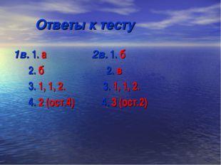 Ответы к тесту 1в. 1. а 2в. 1. б 2. б 2. в 3. 1, 1, 2. 3. 1, 1, 2. 4. 2 (ост