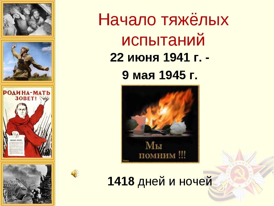 Начало тяжёлых испытаний 22 июня 1941 г. - 9 мая 1945 г. 1418 дней и ночей
