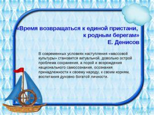 «Время возвращаться к единой пристани, к родным берегам» Е. Денисов В совреме