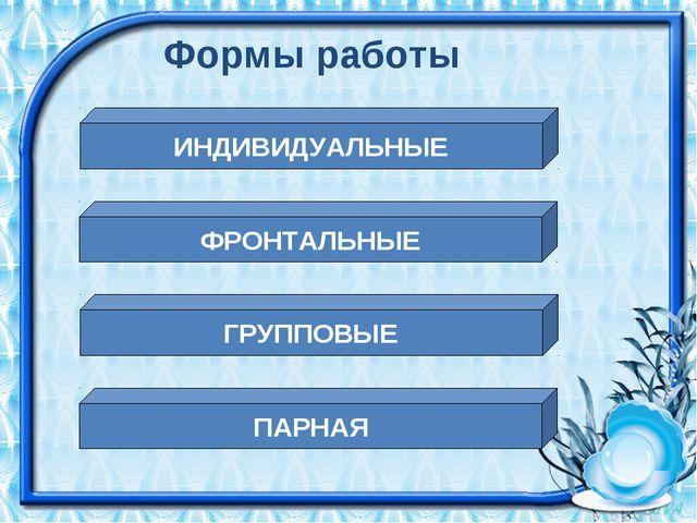 Формы работы ИНДИВИДУАЛЬНЫЕ ФРОНТАЛЬНЫЕ ГРУППОВЫЕ ПАРНАЯ