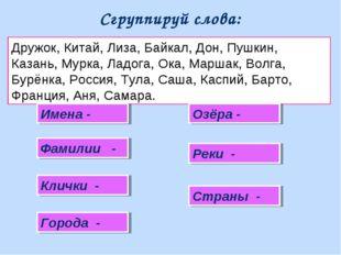Сгруппируй слова: Дружок, Китай, Лиза, Байкал, Дон, Пушкин, Казань, Мурка, Ла
