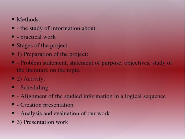Methods: - the study of information about - practical work Stages of the proj...