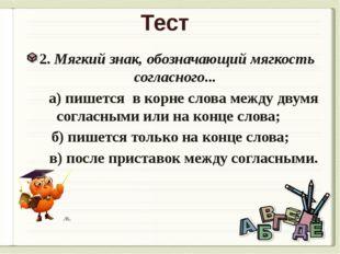 Тест 2. Мягкий знак, обозначающий мягкость согласного... а) пишется в корне с