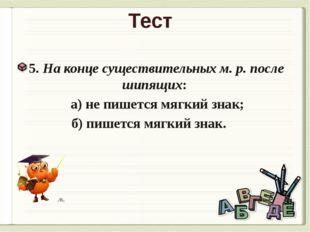 Тест 5. На конце существительных м. р. после шипящих: а) не пишется мягкий зн