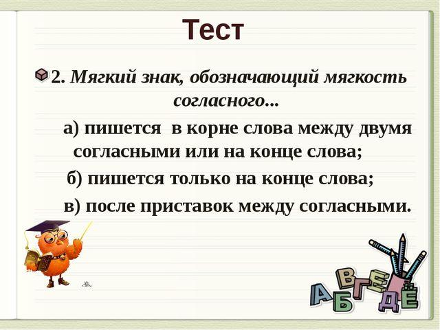 Тест 2. Мягкий знак, обозначающий мягкость согласного... а) пишется в корне с...