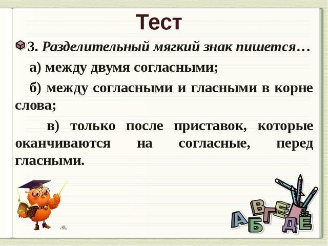 Тест 3. Разделительный мягкий знак пишется… а) между двумя согласными; б) меж...
