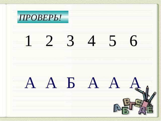ПРОВЕРЬ! 1 2 3 4 5 6 А А Б А А А