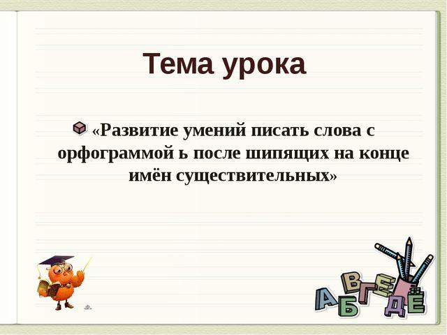 Тема урока «Развитие умений писать слова с орфограммой ь после шипящих на кон...