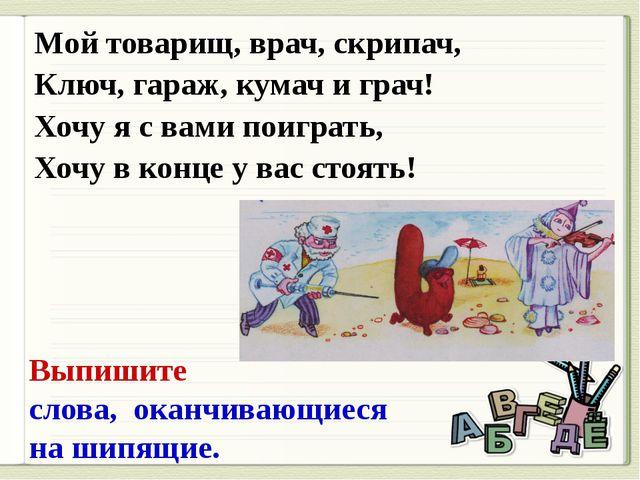 Мой товарищ, врач, скрипач, Ключ, гараж, кумач и грач! Хочу я с вами поиграть...