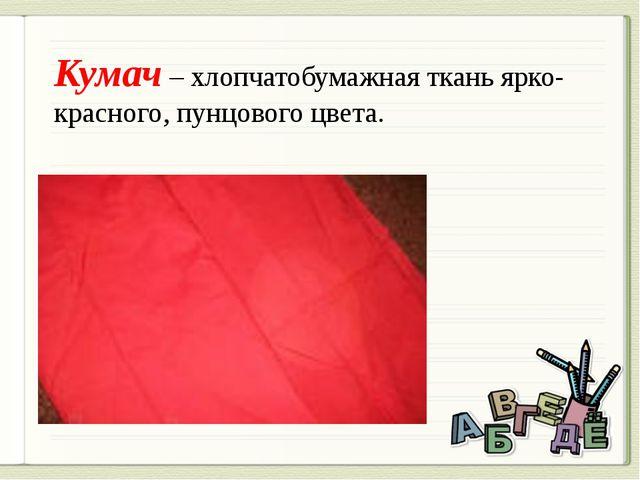 Кумач – хлопчатобумажная ткань ярко-красного, пунцового цвета.