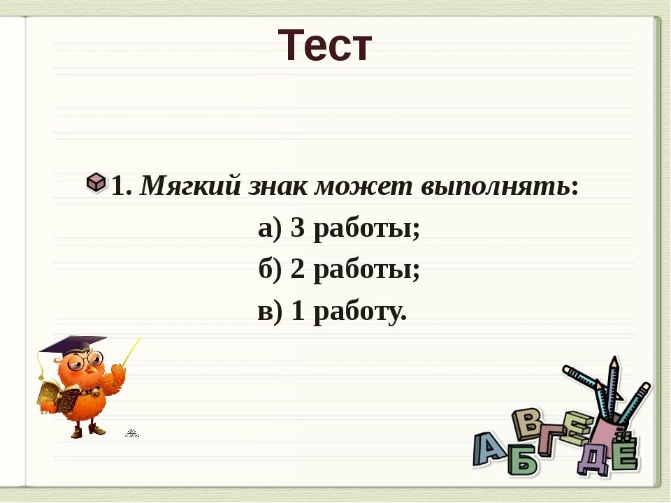 Тест 1. Мягкий знак может выполнять: а) 3 работы; б) 2 работы; в) 1 работу.