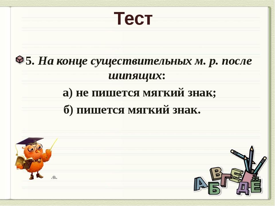 Тест 5. На конце существительных м. р. после шипящих: а) не пишется мягкий зн...