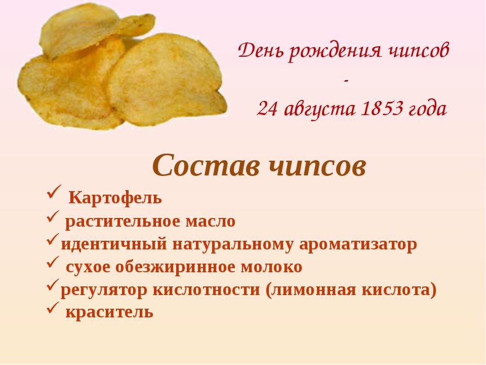 День рождения чипсов - 24 августа 1853 года Состав чипсов Картофель раститель...