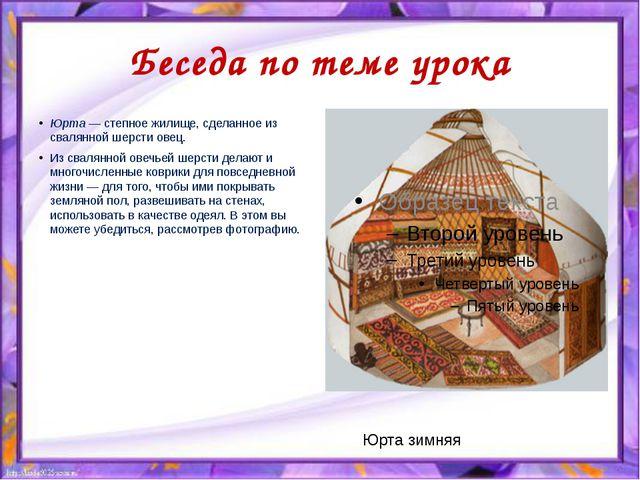 Беседа по теме урока Юрта — степное жилище, сделанное из свалянной шерсти ове...