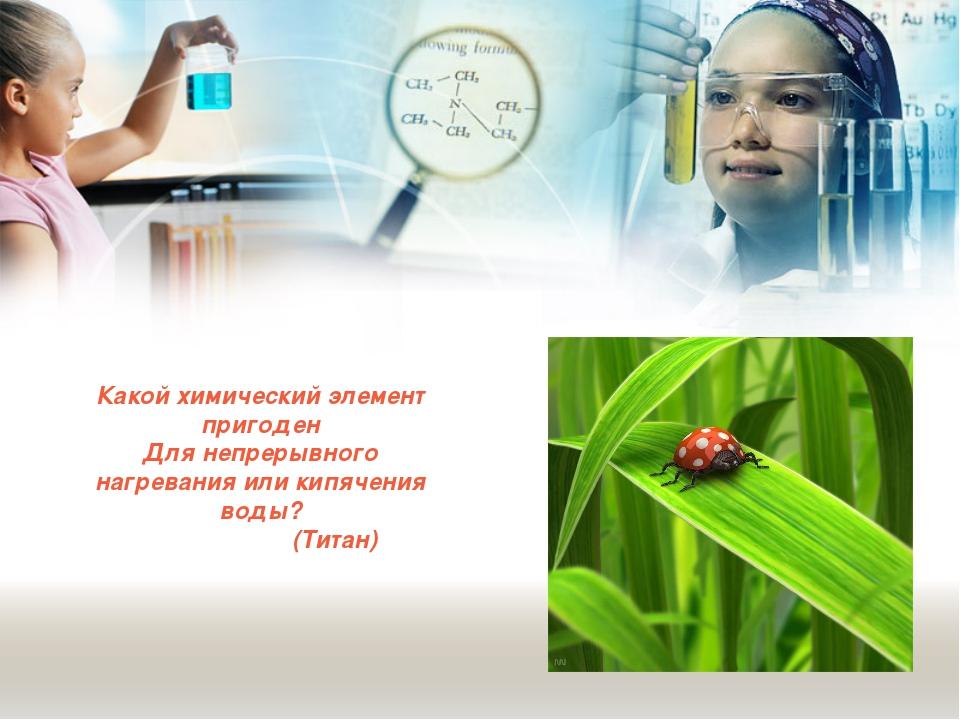 Какой химический элемент пригоден Для непрерывного нагревания или кипячения в...