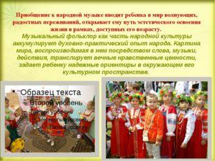 Приобщение к народной музыке вводит ребенка в мир волнующих, радостных переж