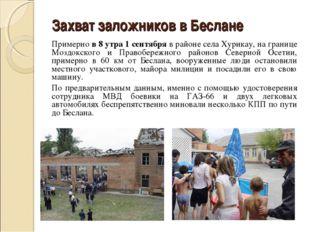 Захват заложников в Беслане Примерно в 8 утра 1 сентября в районе села Хурик