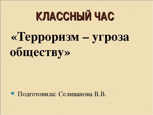КЛАССНЫЙ ЧАС «Терроризм – угроза обществу» Подготовила: Селиванова В.В.