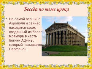 Беседа по теме урока На самой вершине Акрополя и сейчас находится храм, созда