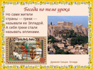 Беседа по теме урока Древняя Греция. Эллада Но сами жители страны — греки — н