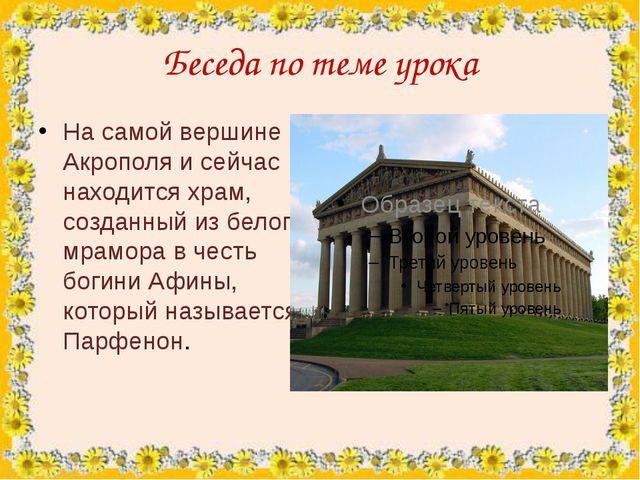 Беседа по теме урока На самой вершине Акрополя и сейчас находится храм, созда...