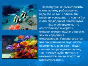 Поэтому уже нельзя спросить о том, почему рыбы молчат, ведь это не так. Если