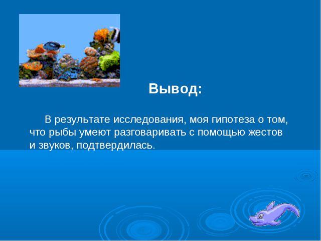 Вывод: В результате исследования, моя гипотеза о том, что рыбы умеют разговар...