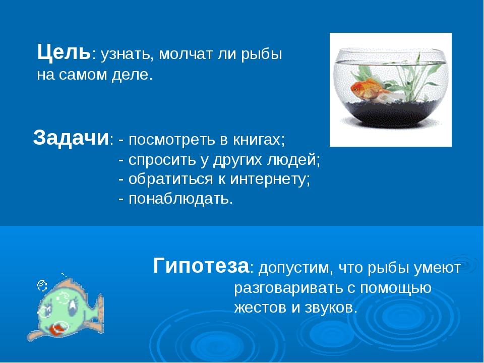 Цель: узнать, молчат ли рыбы на самом деле. Задачи: - посмотреть в книгах; -...