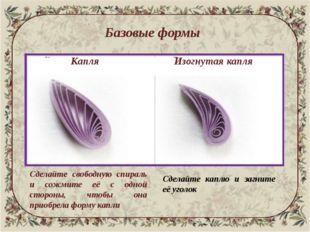 Базовые формы Капля Изогнутая капля Сделайте свободную спираль и сожмите её