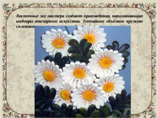 Восточные же мастера создают произведения, напоминающие шедевры ювелирного и