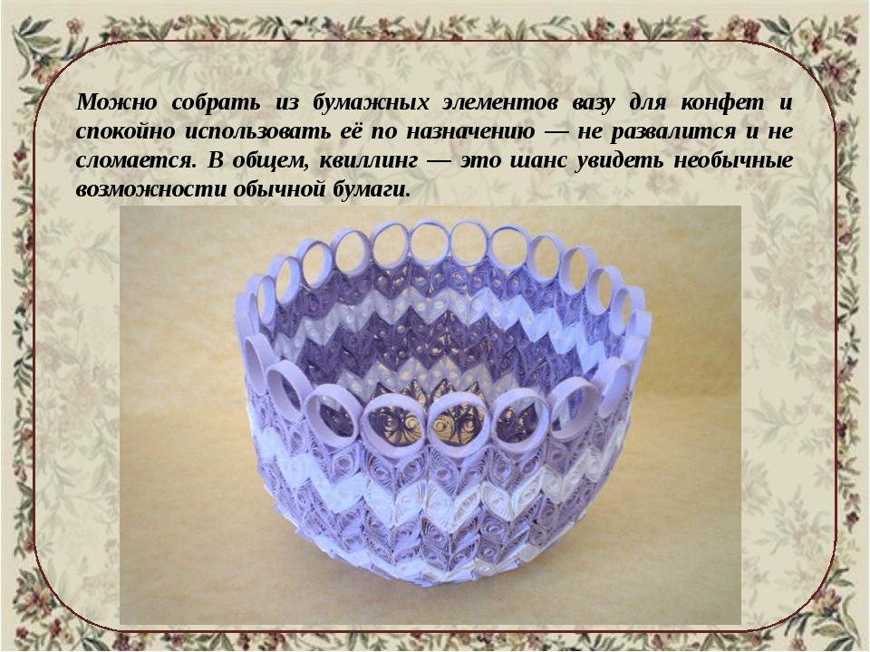 Можно собрать из бумажных элементов вазу для конфет и спокойно использовать...
