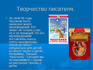Творчество писателя. За свои 44 года Чеховым было написано много произведений
