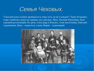 """Семья Чеховых. """"Светлый ключ таланта пробивался в семье чуть ли не в каждом""""."""